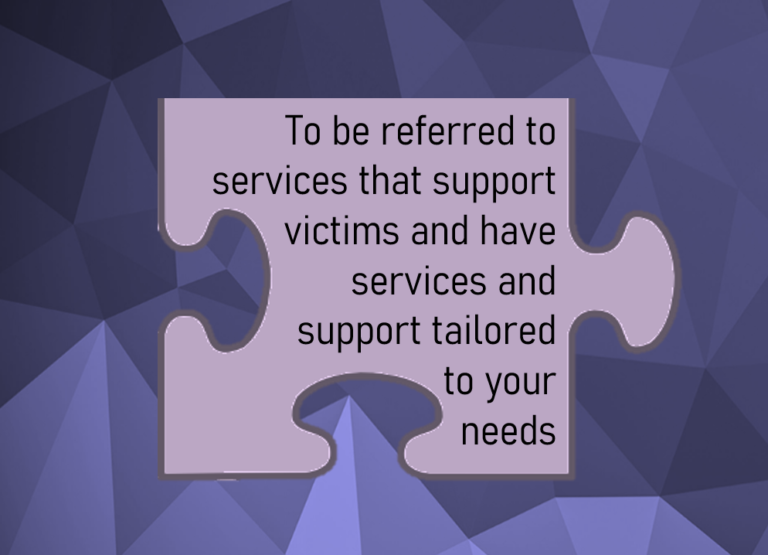 To be referred to services that support victims and have services and support tailored to your needs